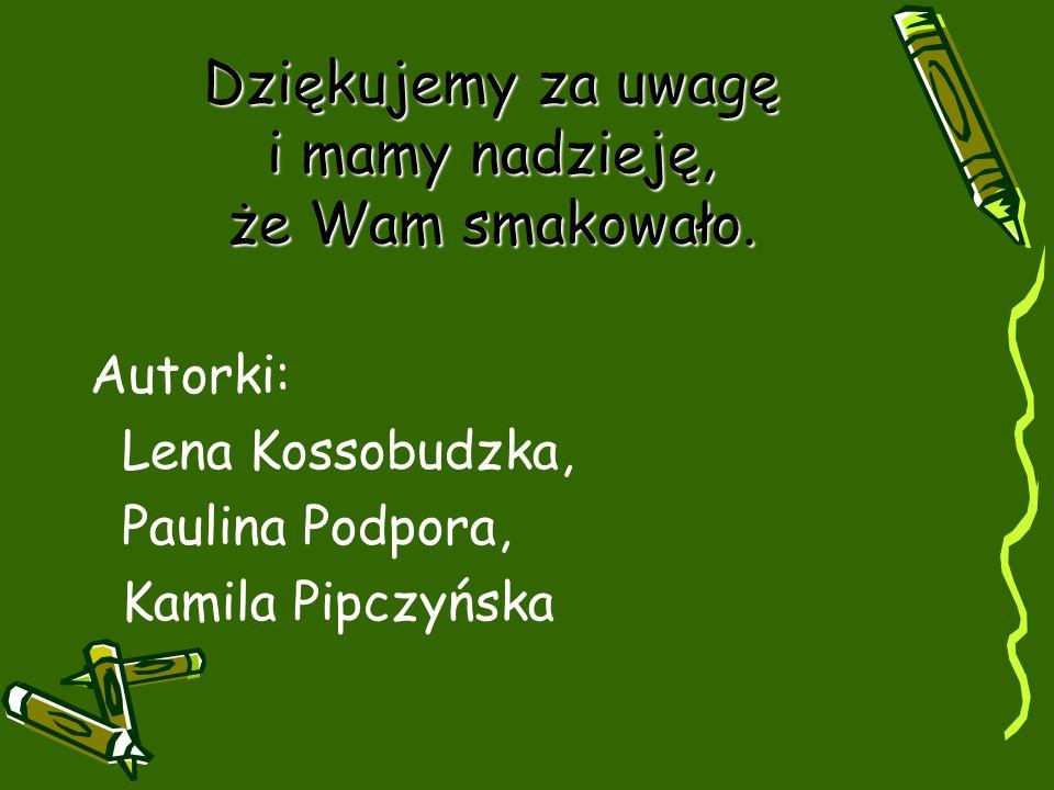 Dziękujemy za uwagę i mamy nadzieję, że Wam smakowało. Autorki: Lena Kossobudzka, Paulina Podpora, Kamila Pipczyńska