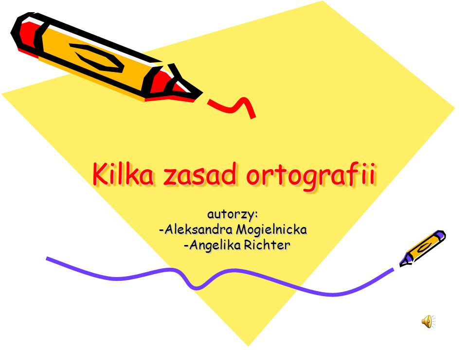Kilka zasad ortografii Kilka zasad ortografii autorzy: -Aleksandra Mogielnicka -Angelika Richter -Angelika Richter
