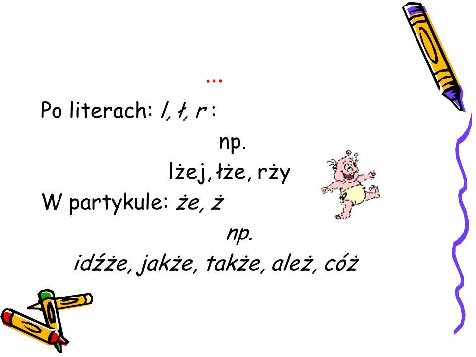 … Po literach: l, ł, r : np. lżej, łże, rży W partykule: że, ż np. idźże, jakże, także, ależ, cóż