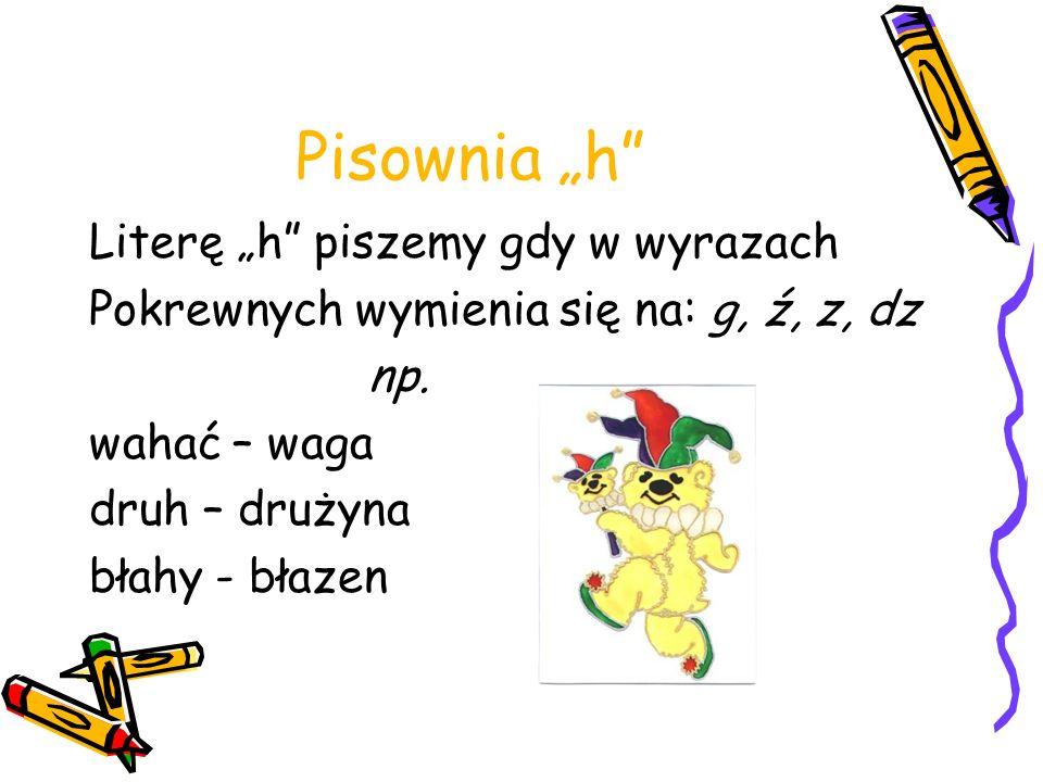 Pisownia h Literę h piszemy gdy w wyrazach Pokrewnych wymienia się na: g, ź, z, dz np. wahać – waga druh – drużyna błahy - błazen
