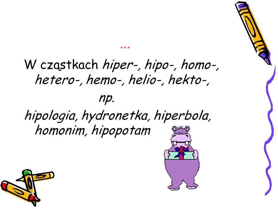 … W cząstkach hiper-, hipo-, homo-, hetero-, hemo-, helio-, hekto-, np. hipologia, hydronetka, hiperbola, homonim, hipopotam