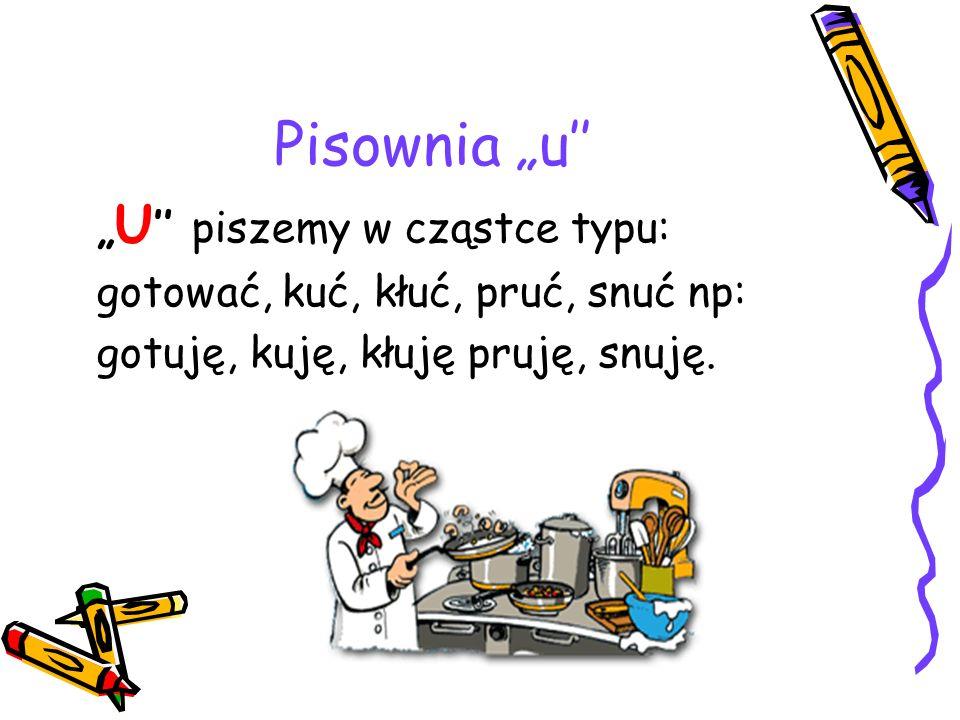 Pisownia u U piszemy w cząstce typu: gotować, kuć, kłuć, pruć, snuć np: gotuję, kuję, kłuję pruję, snuję.