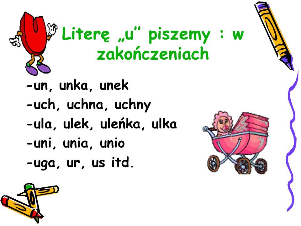Literę u piszemy : w zakończeniach -un, unka, unek -uch, uchna, uchny -ula, ulek, uleńka, ulka -uni, unia, unio -uga, ur, us itd.