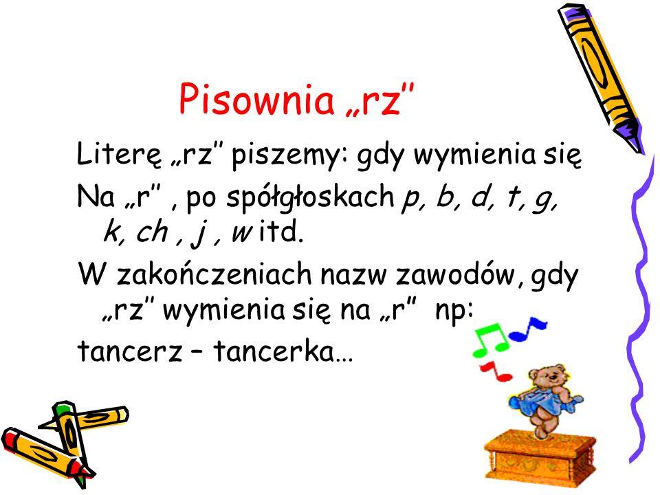 Pisownia rz Literę rz piszemy: gdy wymienia się Na r, po spółgłoskach p, b, d, t, g, k, ch, j, w itd. W zakończeniach nazw zawodów, gdy rz wymienia si