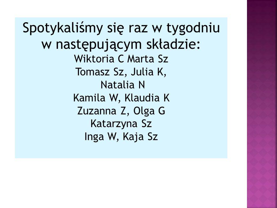 Spotykaliśmy się raz w tygodniu w następującym składzie: Wiktoria C Marta Sz Tomasz Sz, Julia K, Natalia N Kamila W, Klaudia K Zuzanna Z, Olga G Katarzyna Sz Inga W, Kaja Sz