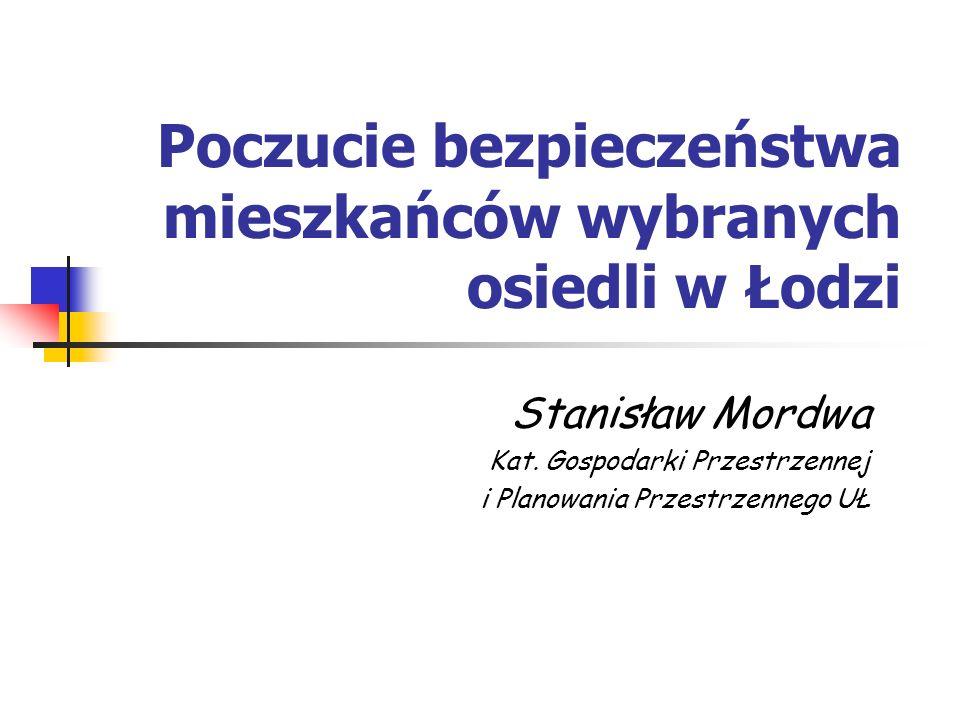 Poczucie bezpieczeństwa mieszkańców wybranych osiedli w Łodzi Stanisław Mordwa Kat. Gospodarki Przestrzennej i Planowania Przestrzennego UŁ