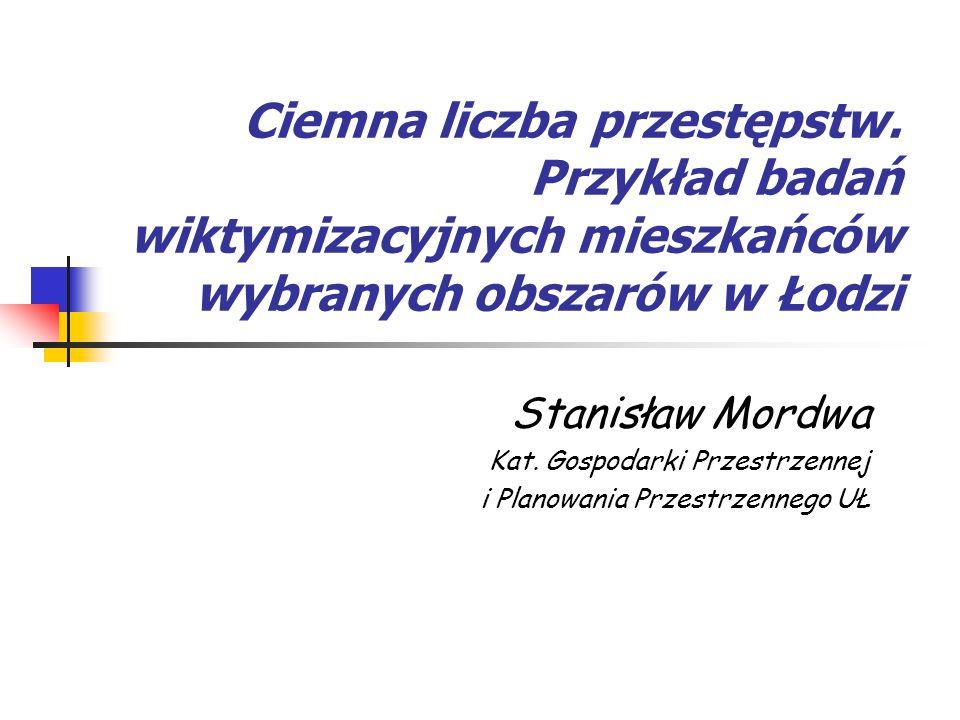 Ciemna liczba przestępstw. Przykład badań wiktymizacyjnych mieszkańców wybranych obszarów w Łodzi Stanisław Mordwa Kat. Gospodarki Przestrzennej i Pla