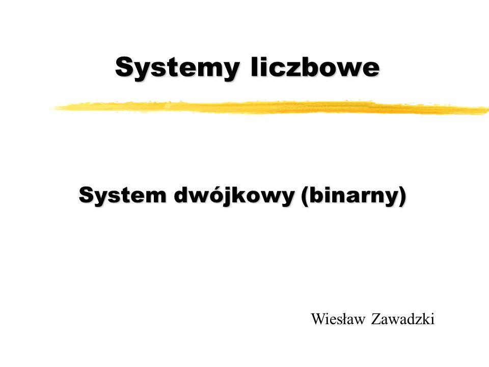 Systemy liczbowe System dwójkowy (binarny) Wiesław Zawadzki