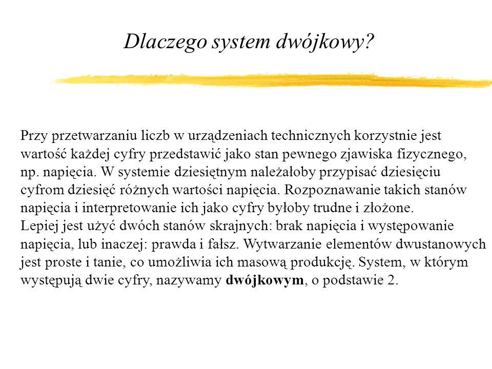 Dlaczego system dwójkowy? Przy przetwarzaniu liczb w urządzeniach technicznych korzystnie jest wartość każdej cyfry przedstawić jako stan pewnego zjaw
