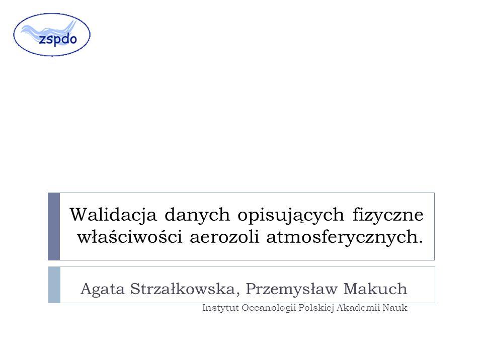 Walidacja danych opisujących fizyczne właściwości aerozoli atmosferycznych. Agata Strzałkowska, Przemysław Makuch Instytut Oceanologii Polskiej Akadem