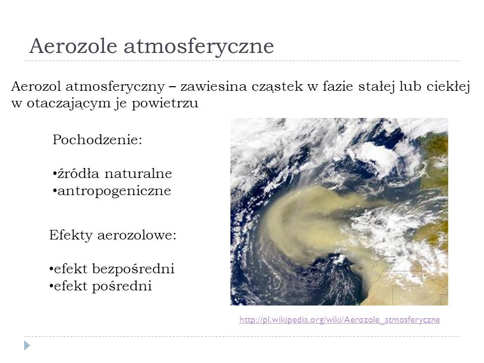 Aerozole atmosferyczne http://pl.wikipedia.org/wiki/Aerozole_atmosferyczne Aerozol atmosferyczny – zawiesina cząstek w fazie stałej lub ciekłej w otaczającym je powietrzu Pochodzenie: źródła naturalne antropogeniczne Efekty aerozolowe: efekt bezpośredni efekt pośredni