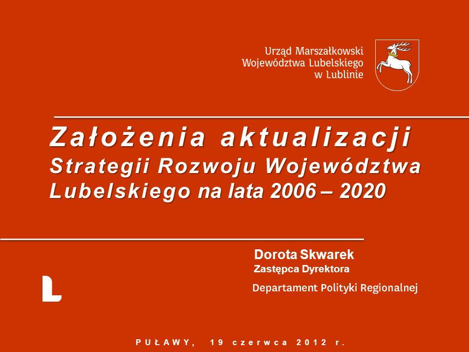Założenia aktualizacji Strategii Rozwoju Województwa Lubelskiego na lata 2006 – 2020 Dorota Skwarek Zastępca Dyrektora PUŁAWY, 19 czerwca 2012 r.