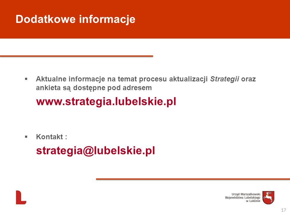 Dodatkowe informacje 17 Aktualne informacje na temat procesu aktualizacji Strategii oraz ankieta są dostępne pod adresem www.strategia.lubelskie.pl Ko