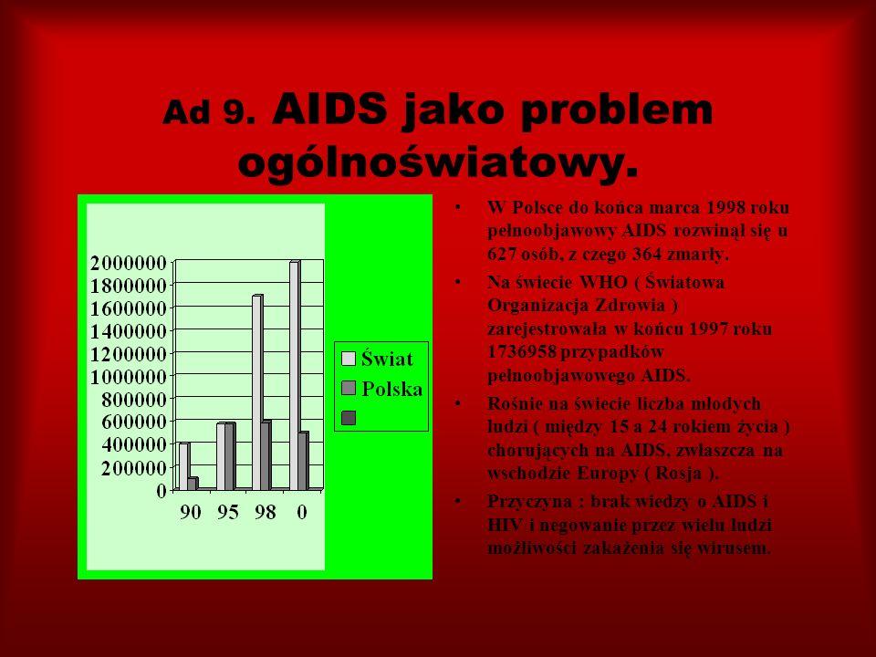 Ad 9. AIDS jako problem ogólnoświatowy. W Polsce do końca marca 1998 roku pełnoobjawowy AIDS rozwinął się u 627 osób, z czego 364 zmarły. Na świecie W