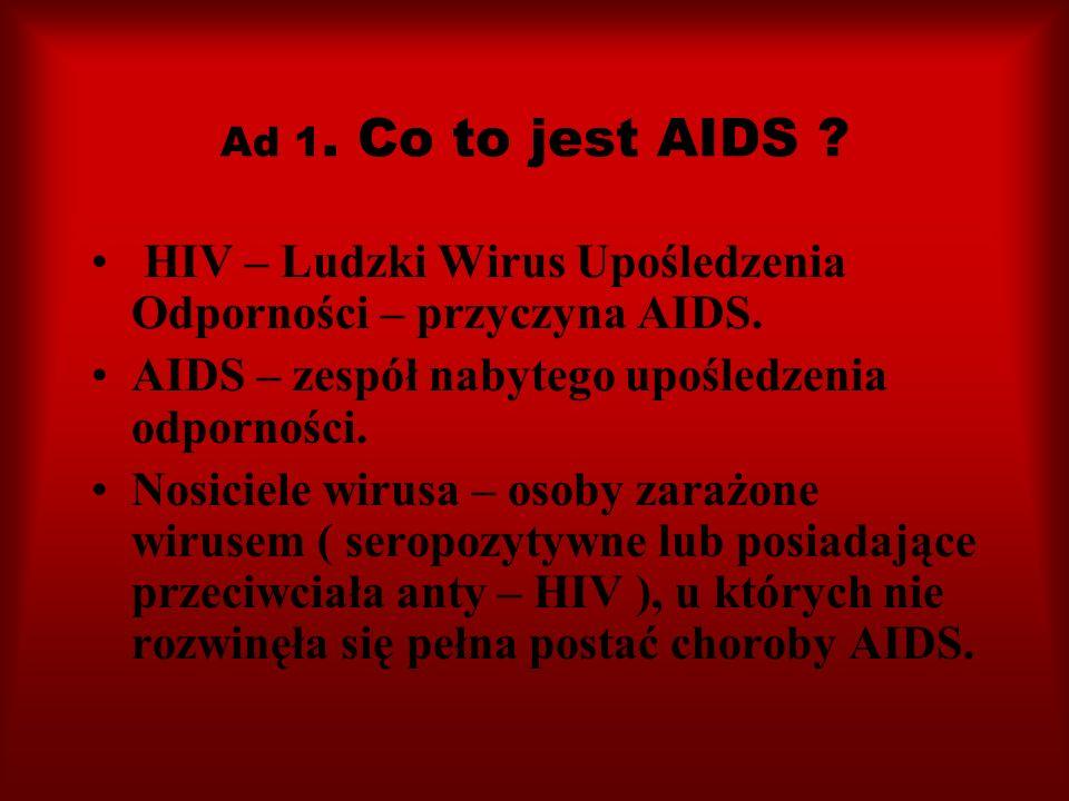 Ad 1. Co to jest AIDS ? HIV – Ludzki Wirus Upośledzenia Odporności – przyczyna AIDS. AIDS – zespół nabytego upośledzenia odporności. Nosiciele wirusa