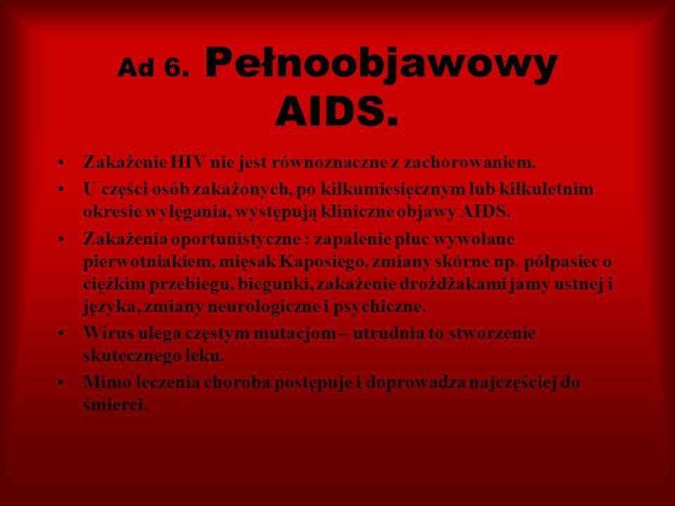 Ad 6. Pełnoobjawowy AIDS. Zakażenie HIV nie jest równoznaczne z zachorowaniem. U części osób zakażonych, po kilkumiesięcznym lub kilkuletnim okresie w