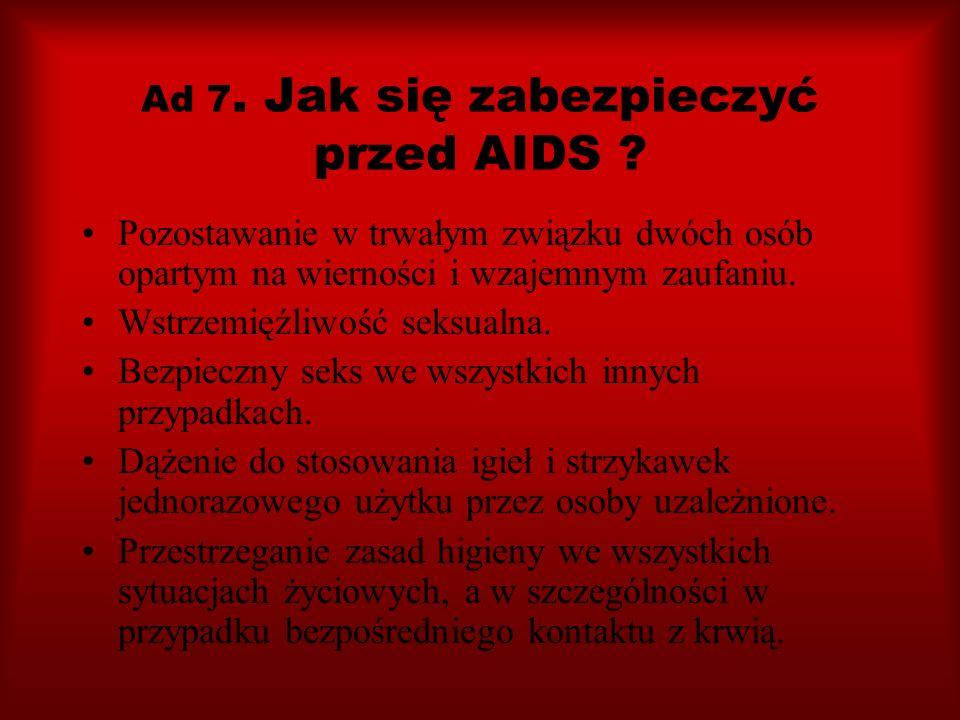 Ad 7. Jak się zabezpieczyć przed AIDS ? Pozostawanie w trwałym związku dwóch osób opartym na wierności i wzajemnym zaufaniu. Wstrzemięźliwość seksualn
