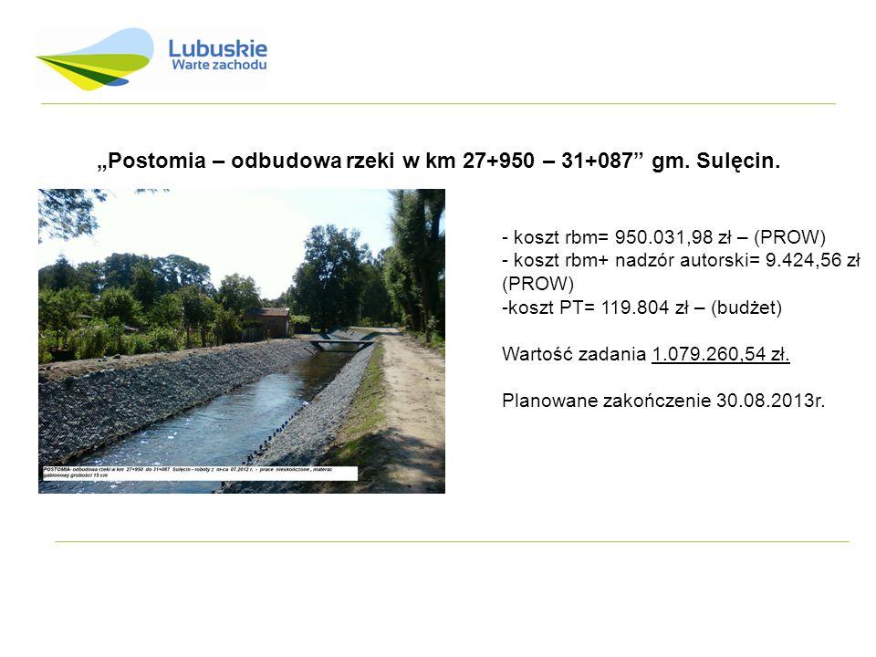 Postomia – odbudowa rzeki w km 27+950 – 31+087 gm. Sulęcin. - koszt rbm= 950.031,98 zł – (PROW) - koszt rbm+ nadzór autorski= 9.424,56 zł (PROW) -kosz