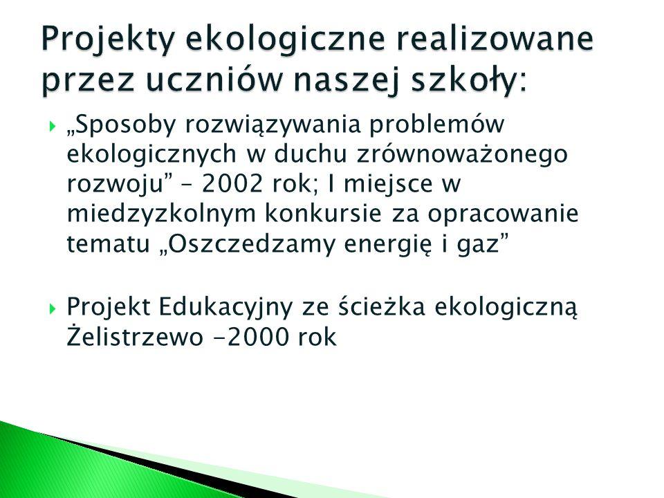 Sposoby rozwiązywania problemów ekologicznych w duchu zrównoważonego rozwoju – 2002 rok; I miejsce w miedzyzkolnym konkursie za opracowanie tematu Osz
