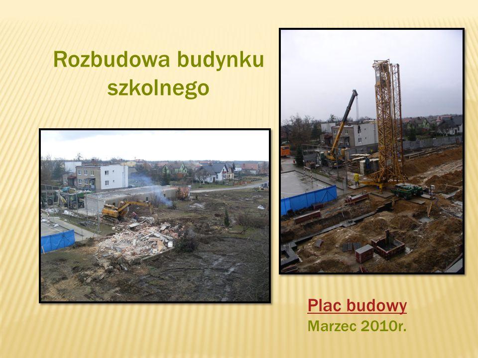 Rozbudowa budynku szkolnego Plac budowy Marzec 2010r.