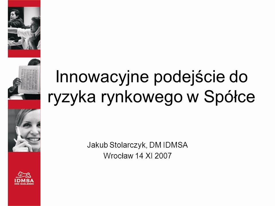 Innowacyjne podejście do ryzyka rynkowego w Spółce Jakub Stolarczyk, DM IDMSA Wrocław 14 XI 2007