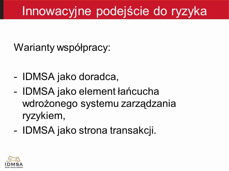 Innowacyjne podejście do ryzyka Warianty współpracy: -IDMSA jako doradca, -IDMSA jako element łańcucha wdrożonego systemu zarządzania ryzykiem, -IDMSA jako strona transakcji.