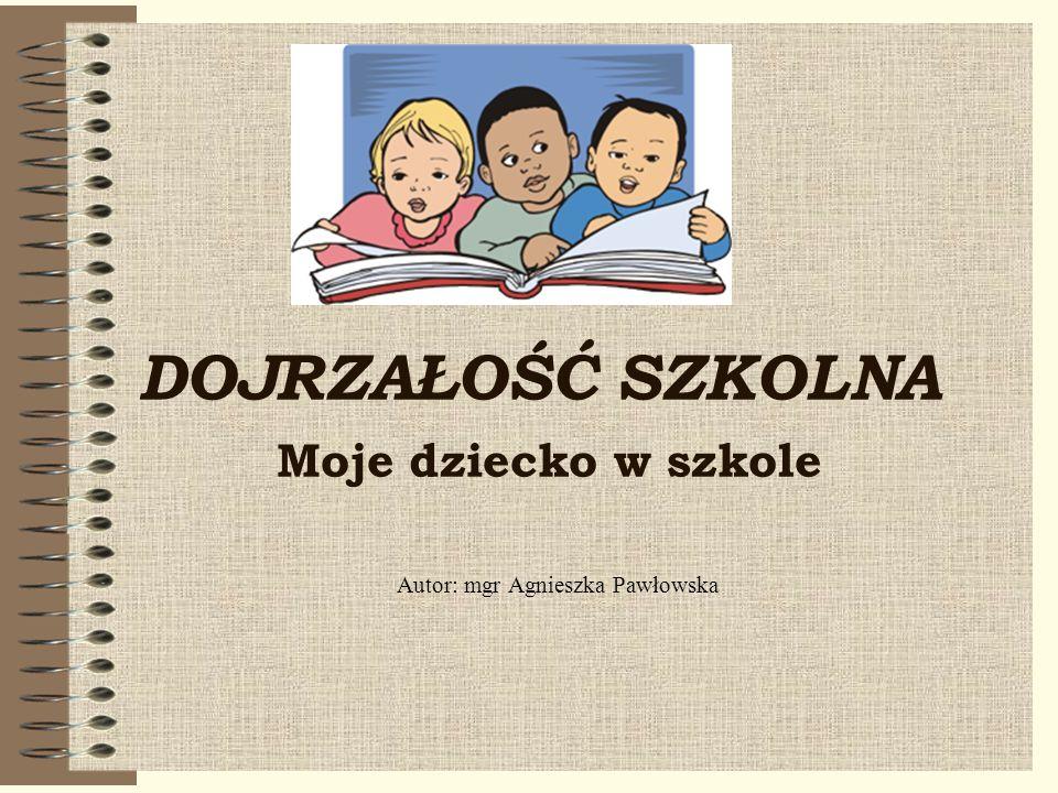 DOJRZAŁOŚĆ SZKOLNA Moje dziecko w szkole Autor: mgr Agnieszka Pawłowska