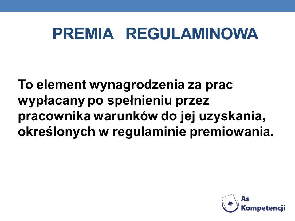 PREMIA REGULAMINOWA To element wynagrodzenia za prac wypłacany po spełnieniu przez pracownika warunków do jej uzyskania, określonych w regulaminie pre