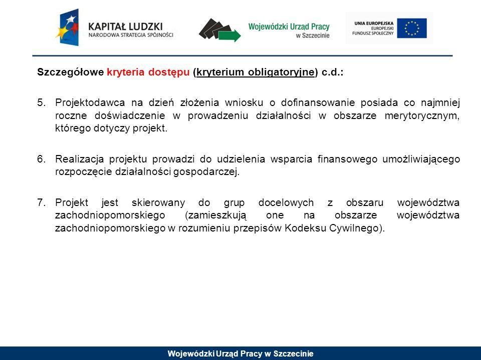 Wojewódzki Urząd Pracy w Szczecinie Szczegółowe kryteria dostępu (kryterium obligatoryjne) c.d.: 5.Projektodawca na dzień złożenia wniosku o dofinansowanie posiada co najmniej roczne doświadczenie w prowadzeniu działalności w obszarze merytorycznym, którego dotyczy projekt.