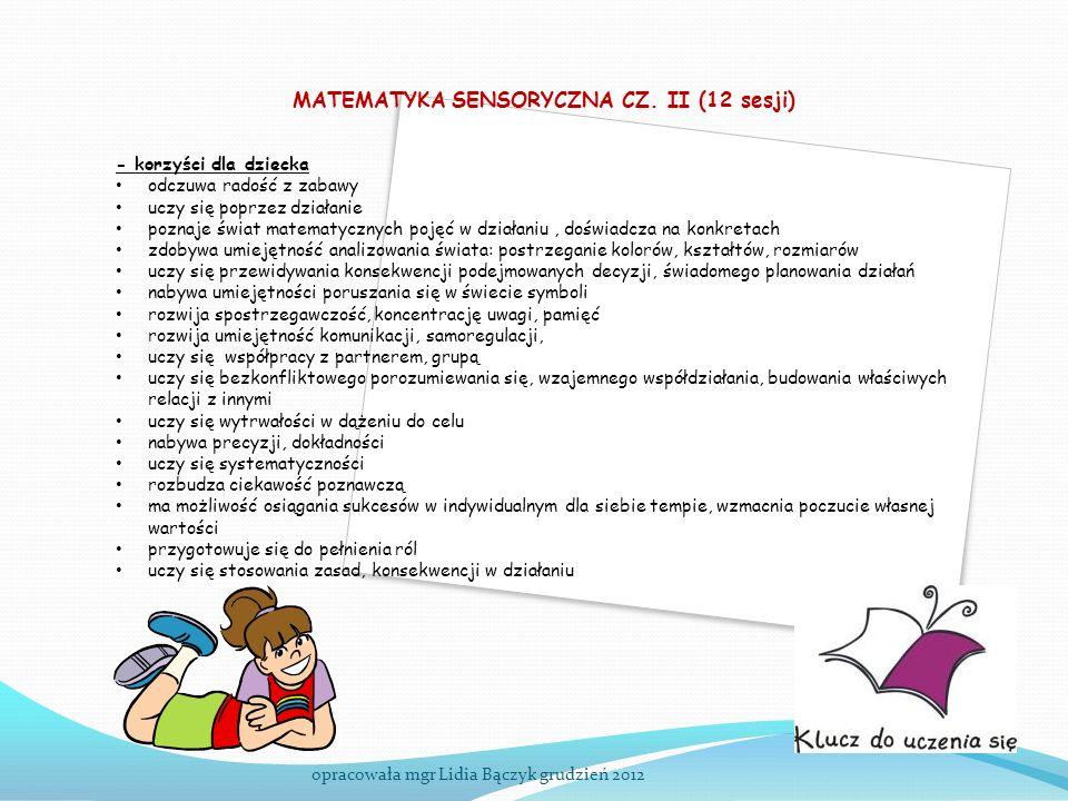 MATEMATYKA SENSORYCZNA CZ. II (12 sesji) opracowała mgr Lidia Bączyk grudzień 2012 - korzyści dla dziecka odczuwa radość z zabawy uczy się poprzez dzi