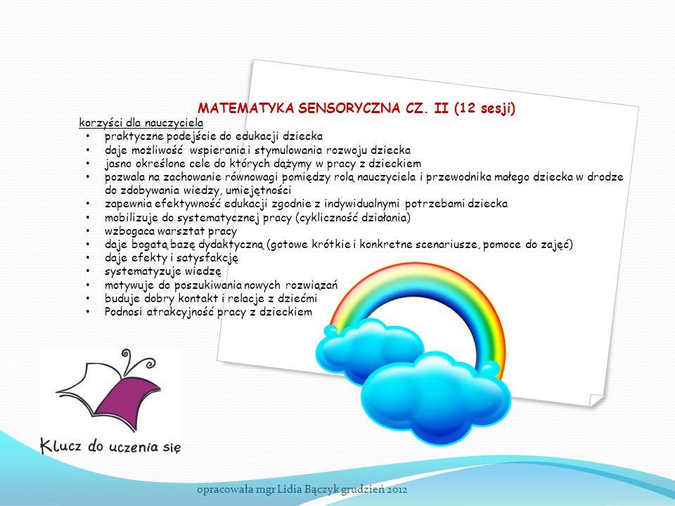 opracowała mgr Lidia Bączyk grudzień 2012 MATEMATYKA SENSORYCZNA CZ. II (12 sesji) korzyści dla nauczyciela praktyczne podejście do edukacji dziecka d