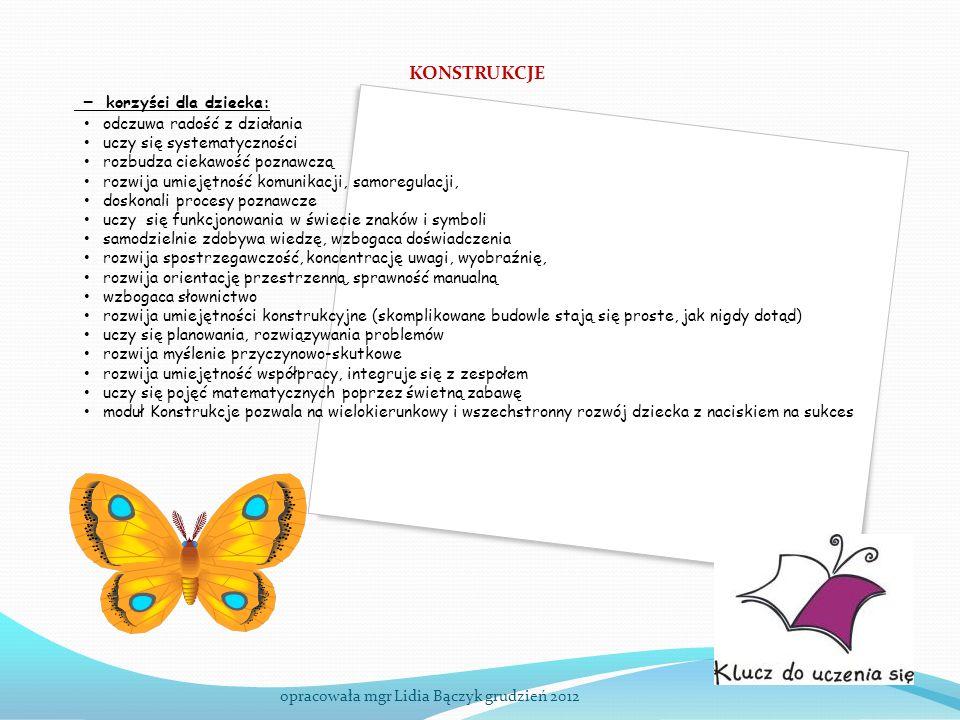 KONSTRUKCJE opracowała mgr Lidia Bączyk grudzień 2012 - korzyści dla dziecka: odczuwa radość z działania uczy się systematyczności rozbudza ciekawość