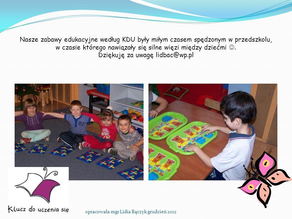 Nasze zabawy edukacyjne według KDU były miłym czasem spędzonym w przedszkolu, w czasie którego nawiązały się silne więzi między dziećmi. Dziękuję za u