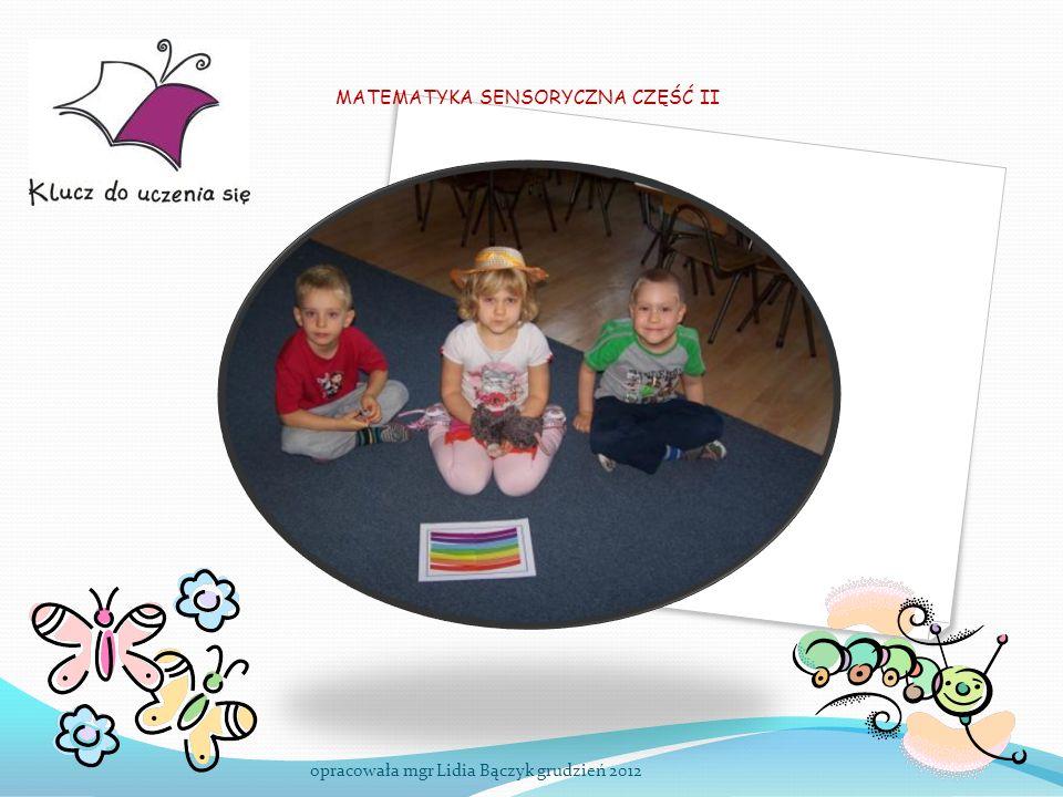 MATEMATYKA SENSORYCZNA CZĘŚĆ II opracowała mgr Lidia Bączyk grudzień 2012