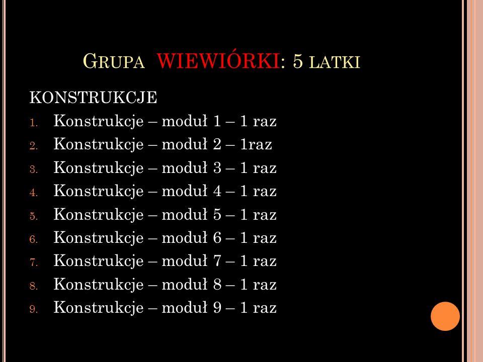 G RUPA WIEWIÓRKI: 5 LATKI KONSTRUKCJE 1. Konstrukcje – moduł 1 – 1 raz 2. Konstrukcje – moduł 2 – 1raz 3. Konstrukcje – moduł 3 – 1 raz 4. Konstrukcje