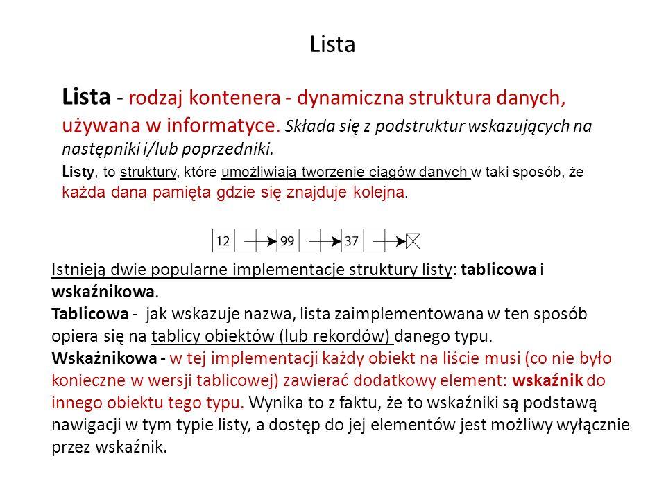 Lista Lista - rodzaj kontenera - dynamiczna struktura danych, używana w informatyce. Składa się z podstruktur wskazujących na następniki i/lub poprzed