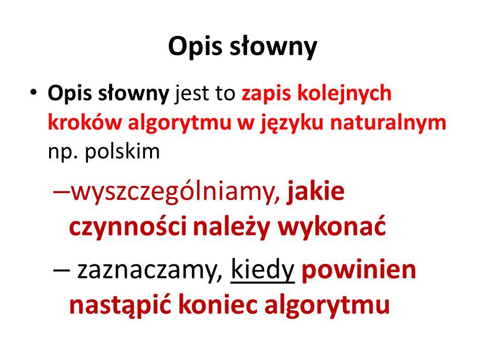 Opis słowny Opis słowny jest to zapis kolejnych kroków algorytmu w języku naturalnym np. polskim – wyszczególniamy, jakie czynności należy wykonać – z