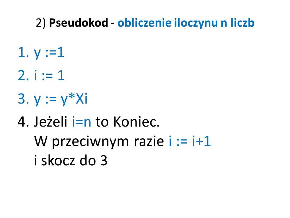 2) Pseudokod - obliczenie iloczynu n liczb 1.y :=1 2.i := 1 3.y := y*Xi 4.Jeżeli i=n to Koniec. W przeciwnym razie i := i+1 i skocz do 3