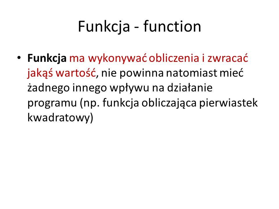 Funkcja - function Funkcja ma wykonywać obliczenia i zwracać jakąś wartość, nie powinna natomiast mieć żadnego innego wpływu na działanie programu (np