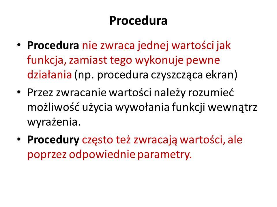Procedura Procedura nie zwraca jednej wartości jak funkcja, zamiast tego wykonuje pewne działania (np. procedura czyszcząca ekran) Przez zwracanie war