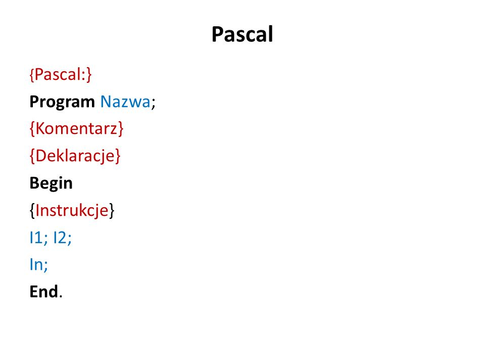 Pascal { Pascal:} Program Nazwa; {Komentarz} {Deklaracje} Begin {Instrukcje} I1; I2; In; End.
