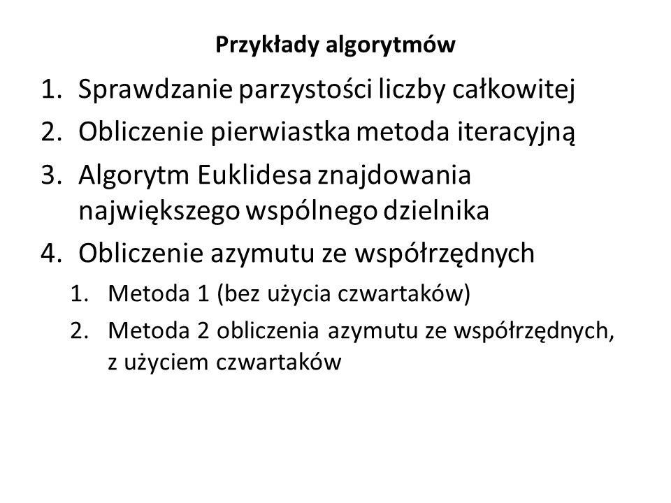 Przykłady algorytmów 1.Sprawdzanie parzystości liczby całkowitej 2.Obliczenie pierwiastka metoda iteracyjną 3.Algorytm Euklidesa znajdowania największ