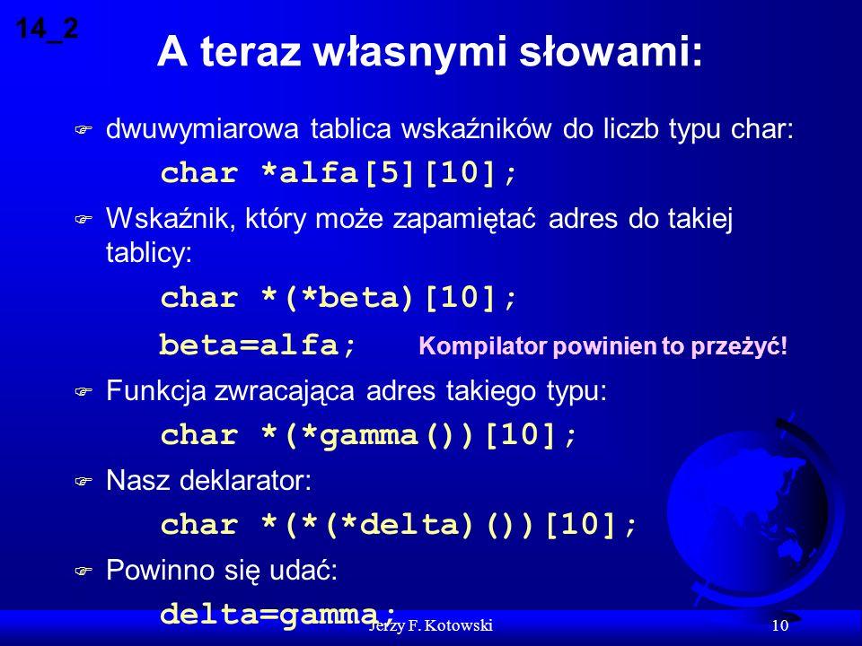 Jerzy F. Kotowski 10 A teraz własnymi słowami: F dwuwymiarowa tablica wskaźników do liczb typu char: char *alfa[5][10]; F Wskaźnik, który może zapamię