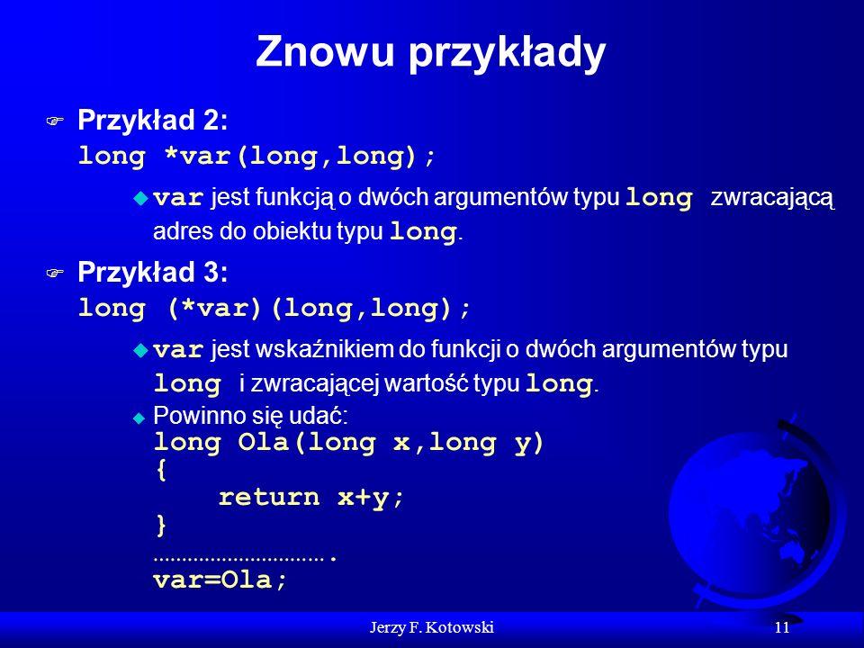 Jerzy F. Kotowski 11 Znowu przykłady Przykład 2: long *var(long,long); var jest funkcją o dwóch argumentów typu long zwracającą adres do obiektu typu