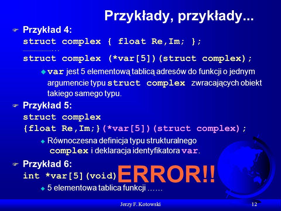 Jerzy F. Kotowski 12 Przykłady, przykłady... Przykład 4: struct complex { float Re,Im; }; …………………………... struct complex (*var[5])(struct complex); var