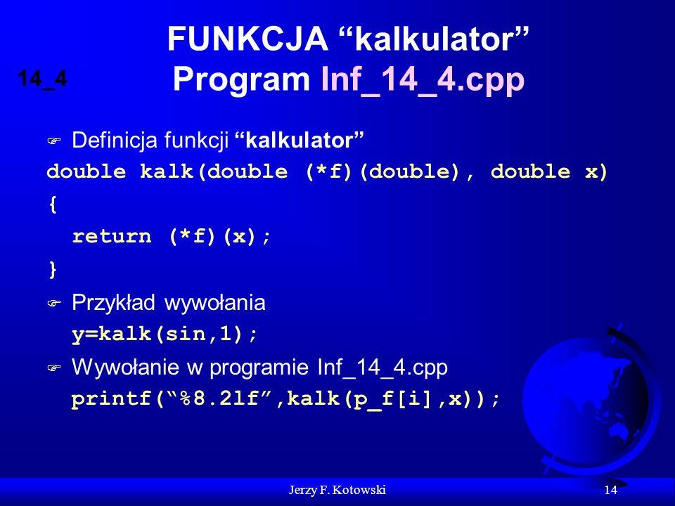 Jerzy F. Kotowski 14 FUNKCJA kalkulator Program Inf_14_4.cpp F Definicja funkcji kalkulator double kalk(double (*f)(double), double x) { return (*f)(x