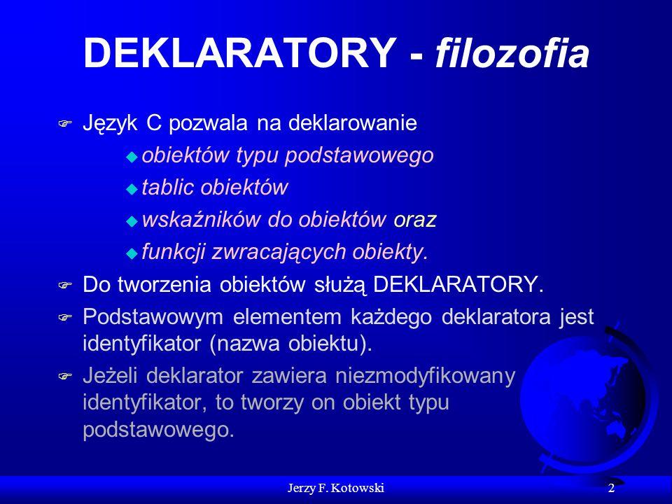 Jerzy F. Kotowski 2 DEKLARATORY - filozofia F Język C pozwala na deklarowanie u obiektów typu podstawowego u tablic obiektów u wskaźników do obiektów