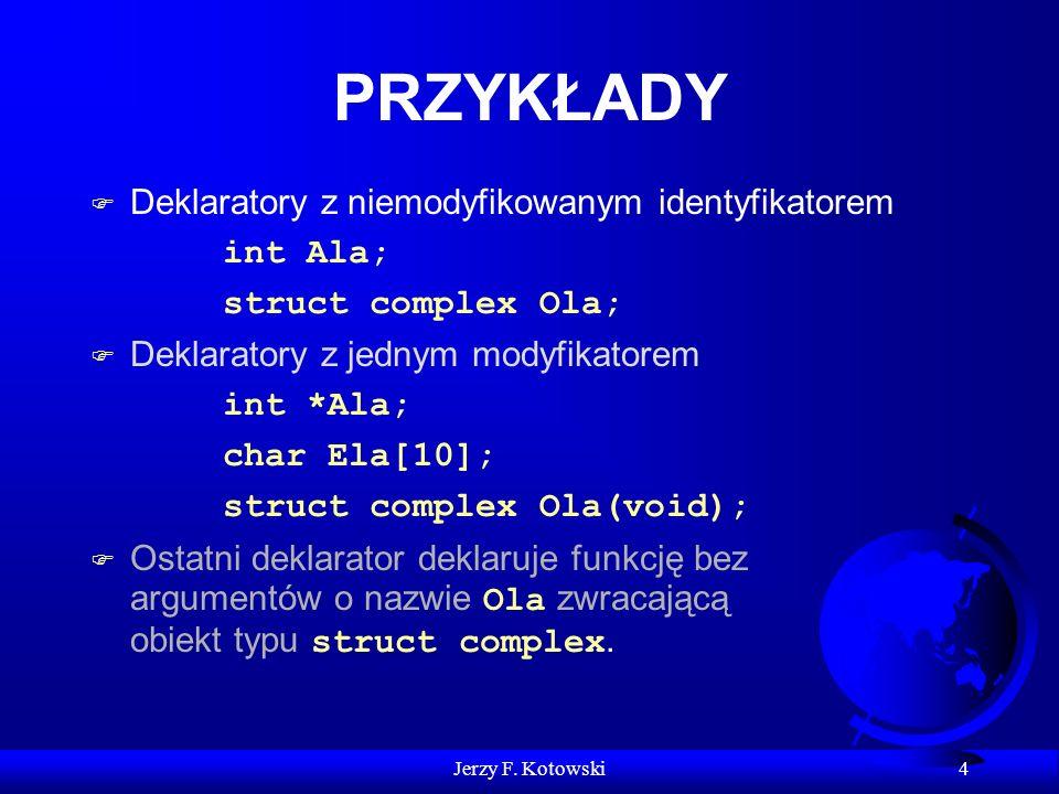 Jerzy F. Kotowski 4 PRZYKŁADY F Deklaratory z niemodyfikowanym identyfikatorem int Ala; struct complex Ola; F Deklaratory z jednym modyfikatorem int *