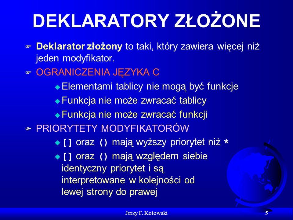 Jerzy F. Kotowski 5 DEKLARATORY ZŁOŻONE F Deklarator złożony to taki, który zawiera więcej niż jeden modyfikator. F OGRANICZENIA JĘZYKA C u Elementami