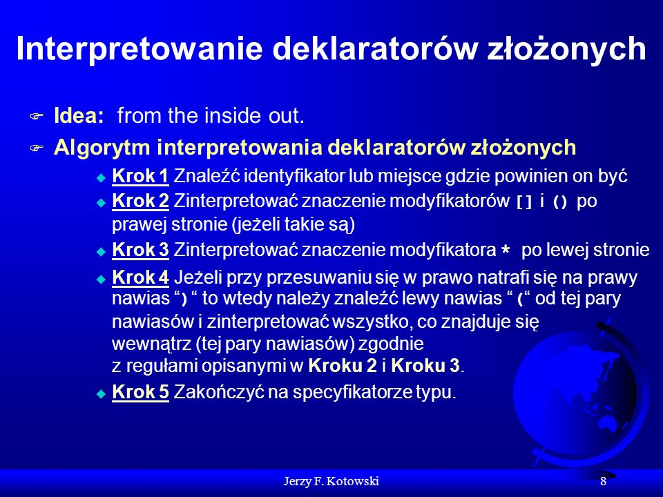 Jerzy F. Kotowski 8 Interpretowanie deklaratorów złożonych F Idea: from the inside out. F Algorytm interpretowania deklaratorów złożonych u Krok 1 Zna